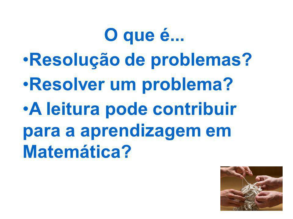 O que é... Resolução de problemas? Resolver um problema? A leitura pode contribuir para a aprendizagem em Matemática?