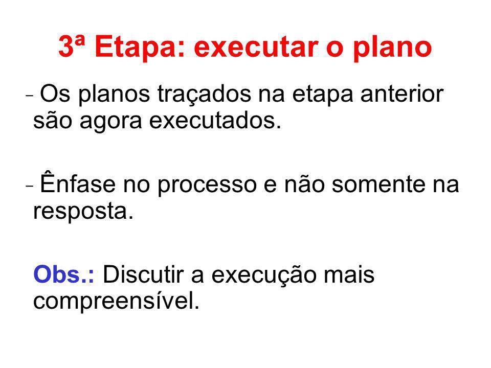 3ª Etapa: executar o plano ̵ Os planos traçados na etapa anterior são agora executados. ̵ Ênfase no processo e não somente na resposta. Obs.: Discutir