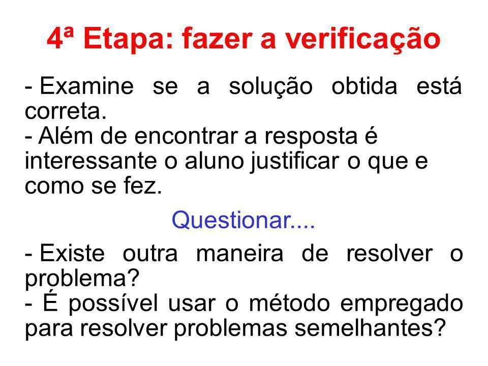 4ª Etapa: fazer a verificação - Examine se a solução obtida está correta. - Além de encontrar a resposta é interessante o aluno justificar o que e com