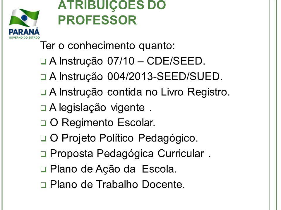 ATRIBUIÇÕES DO PROFESSOR Ter o conhecimento quanto: A Instrução 07/10 – CDE/SEED. A Instrução 004/2013-SEED/SUED. A Instrução contida no Livro Registr