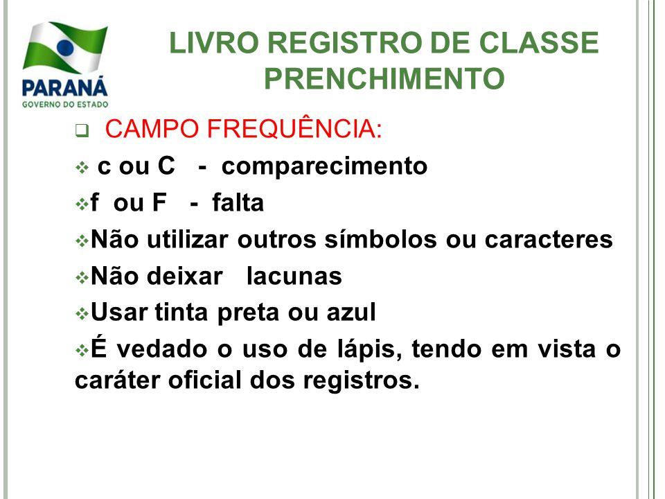 LIVRO REGISTRO DE CLASSE PRENCHIMENTO CAMPO FREQUÊNCIA: c ou C - comparecimento f ou F - falta Não utilizar outros símbolos ou caracteres Não deixar l