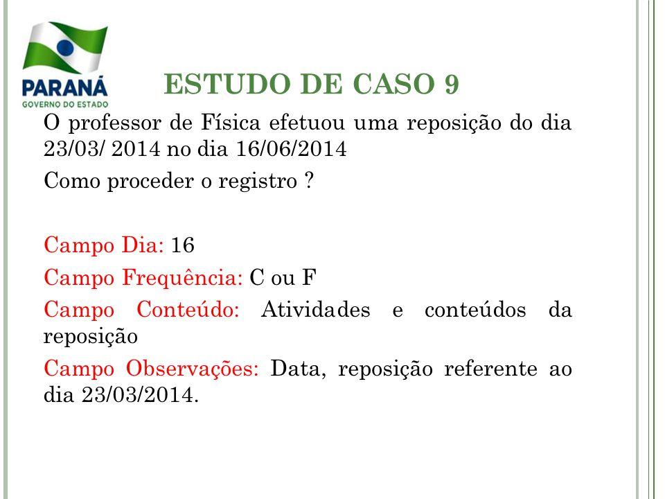 ESTUDO DE CASO 9 O professor de Física efetuou uma reposição do dia 23/03/ 2014 no dia 16/06/2014 Como proceder o registro ? Campo Dia: 16 Campo Frequ