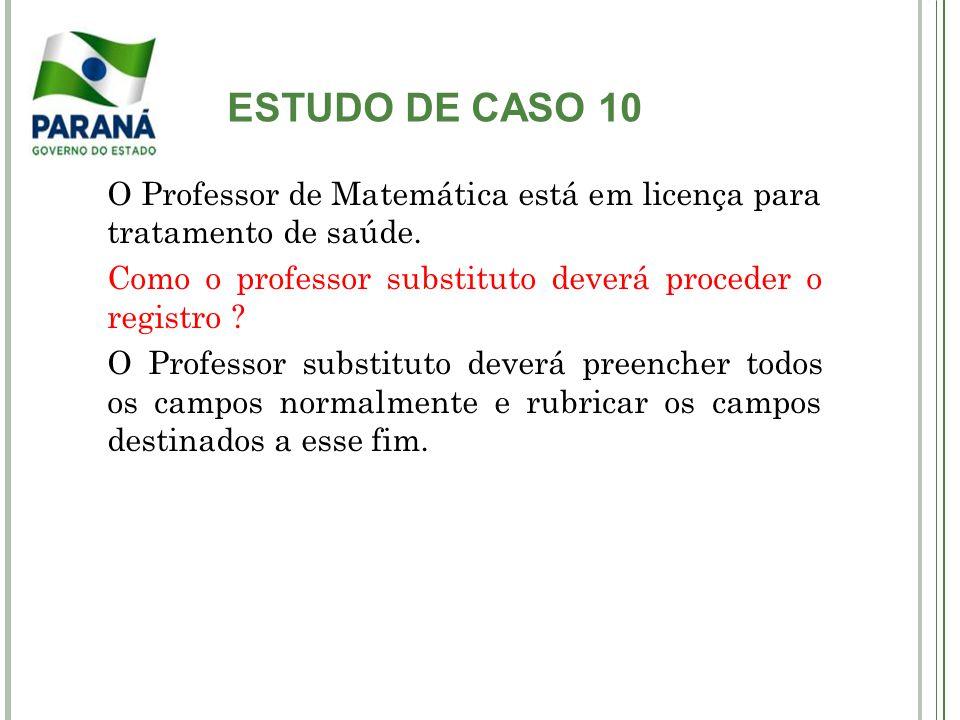 ESTUDO DE CASO 10 O Professor de Matemática está em licença para tratamento de saúde. Como o professor substituto deverá proceder o registro ? O Profe