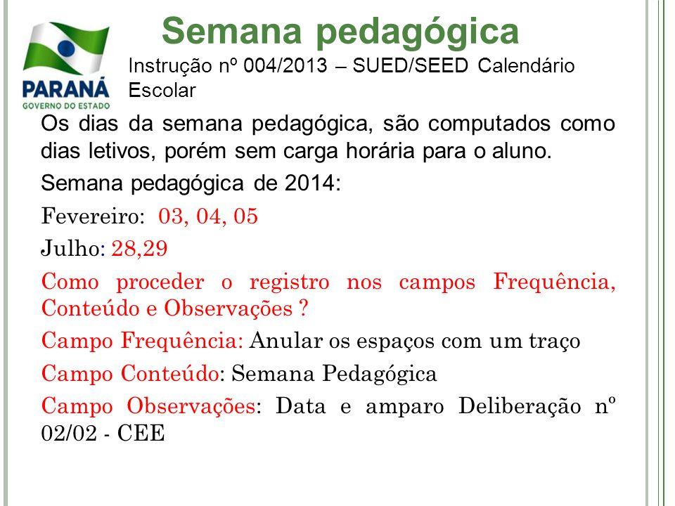 Semana pedagógica Instrução nº 004/2013 – SUED/SEED Calendário Escolar Os dias da semana pedagógica, são computados como dias letivos, porém sem carga