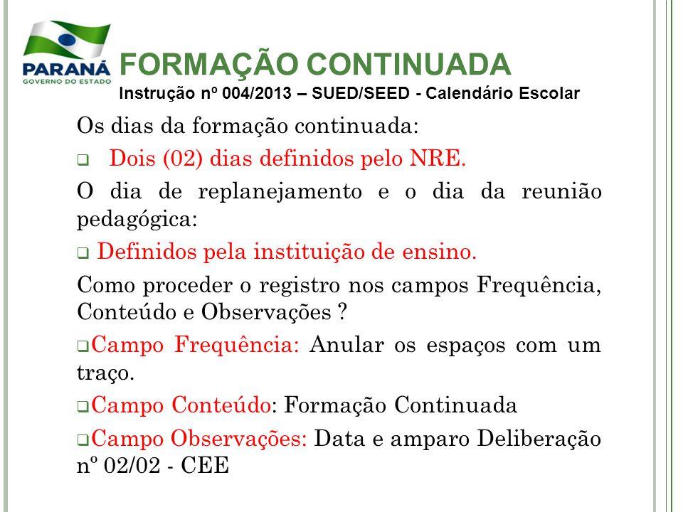 FORMAÇÃO CONTINUADA Instrução nº 004/2013 – SUED/SEED - Calendário Escolar Os dias da formação continuada: Dois (02) dias definidos pelo NRE. O dia de