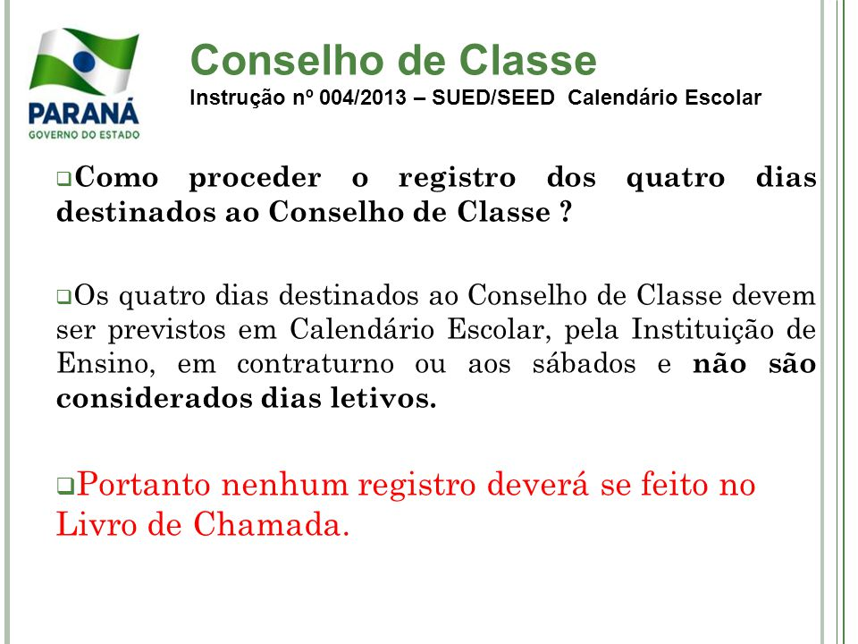 Conselho de Classe Instrução nº 004/2013 – SUED/SEED Calendário Escolar Como proceder o registro dos quatro dias destinados ao Conselho de Classe ? Os
