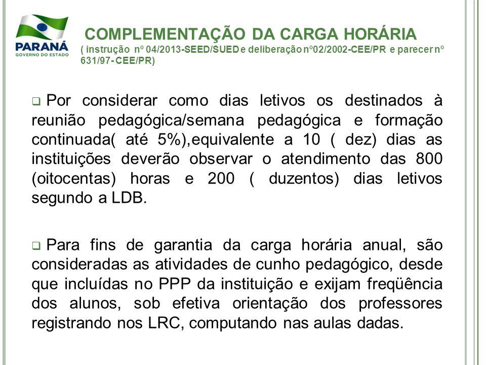 COMPLEMENTAÇÃO DA CARGA HORÁRIA ( instrução nº 04/2013-SEED/SUED e deliberação nº02/2002-CEE/PR e parecer nº 631/97- CEE/PR) Por considerar como dias