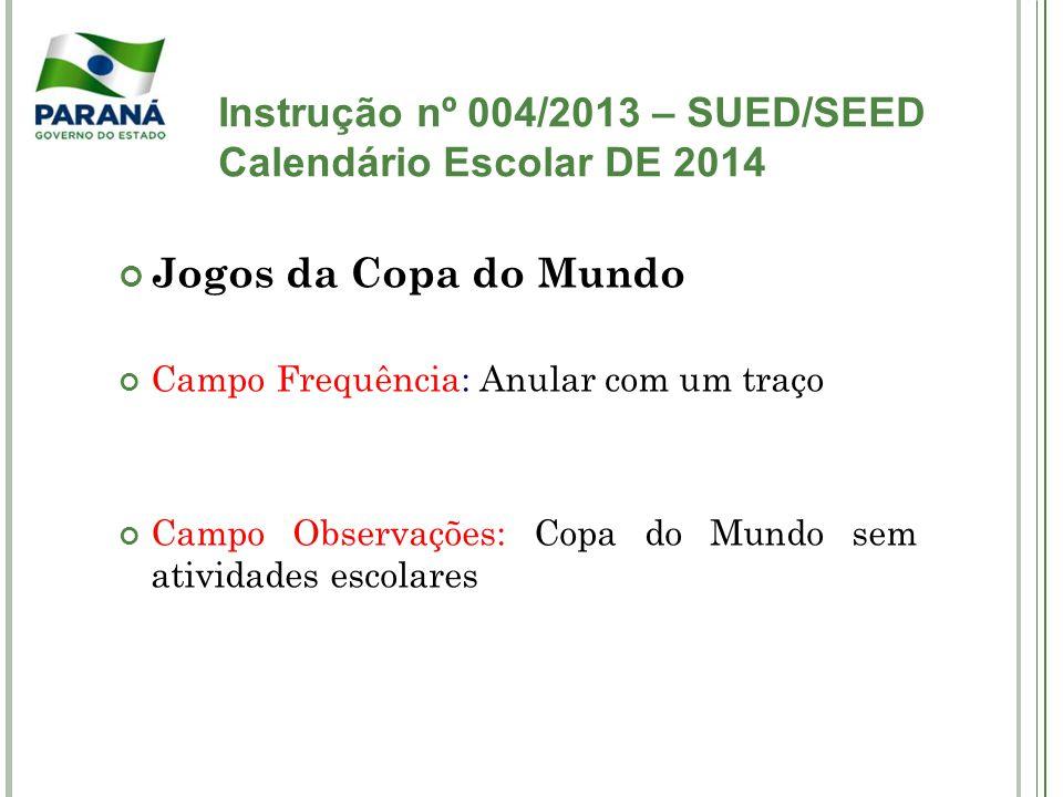 Instrução nº 004/2013 – SUED/SEED Calendário Escolar DE 2014 Jogos da Copa do Mundo Campo Frequência: Anular com um traço Campo Observações: Copa do M