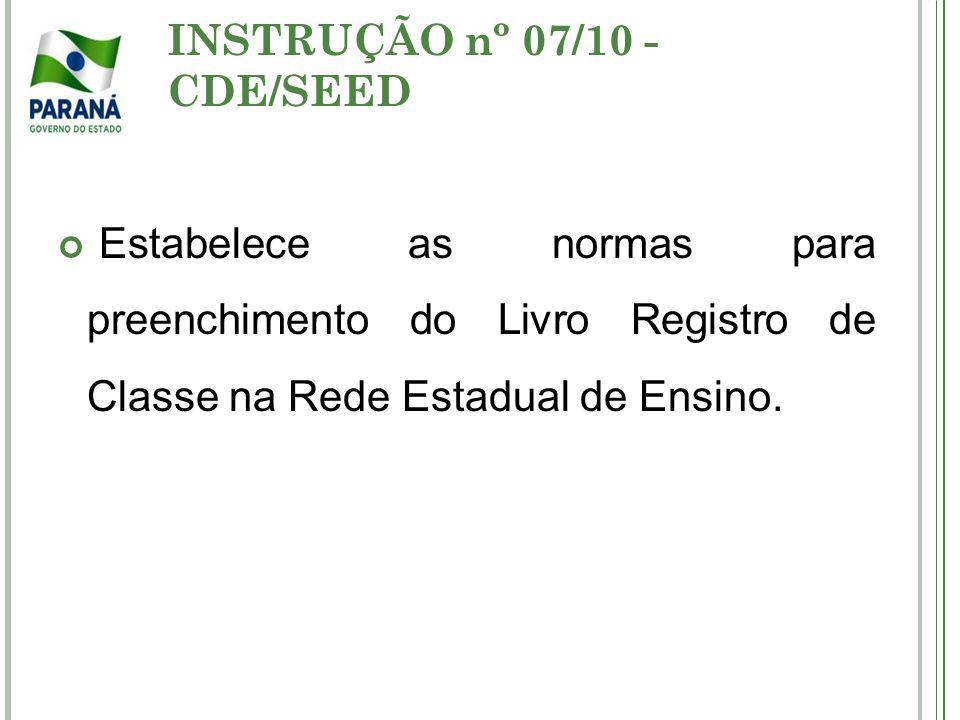 INSTRUÇÃO nº 07/10 - CDE/SEED Estabelece as normas para preenchimento do Livro Registro de Classe na Rede Estadual de Ensino.