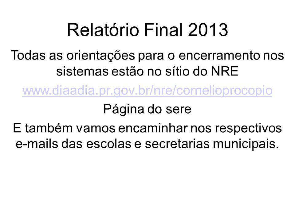 Relatório Final 2013 Todas as orientações para o encerramento nos sistemas estão no sítio do NRE www.diaadia.pr.gov.br/nre/cornelioprocopio Página do sere E também vamos encaminhar nos respectivos e-mails das escolas e secretarias municipais.