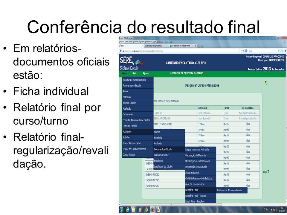 Conferência do resultado final Em relatórios- documentos oficiais estão: Ficha individual Relatório final por curso/turno Relatório final- regularização/revali dação.