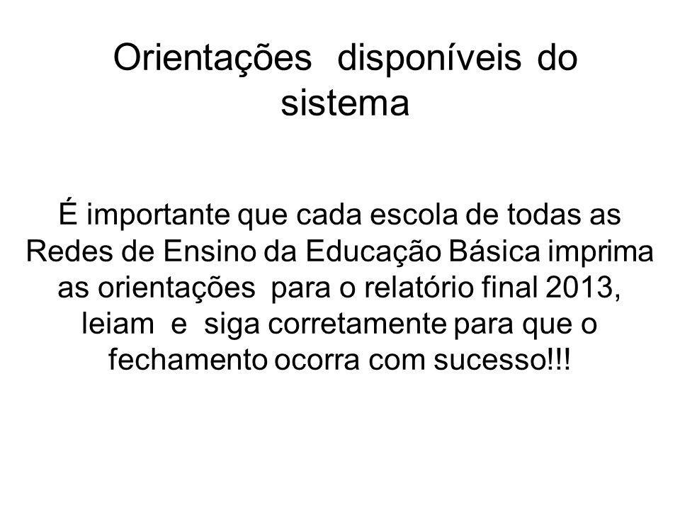 Orientações disponíveis do sistema É importante que cada escola de todas as Redes de Ensino da Educação Básica imprima as orientações para o relatório final 2013, leiam e siga corretamente para que o fechamento ocorra com sucesso!!!