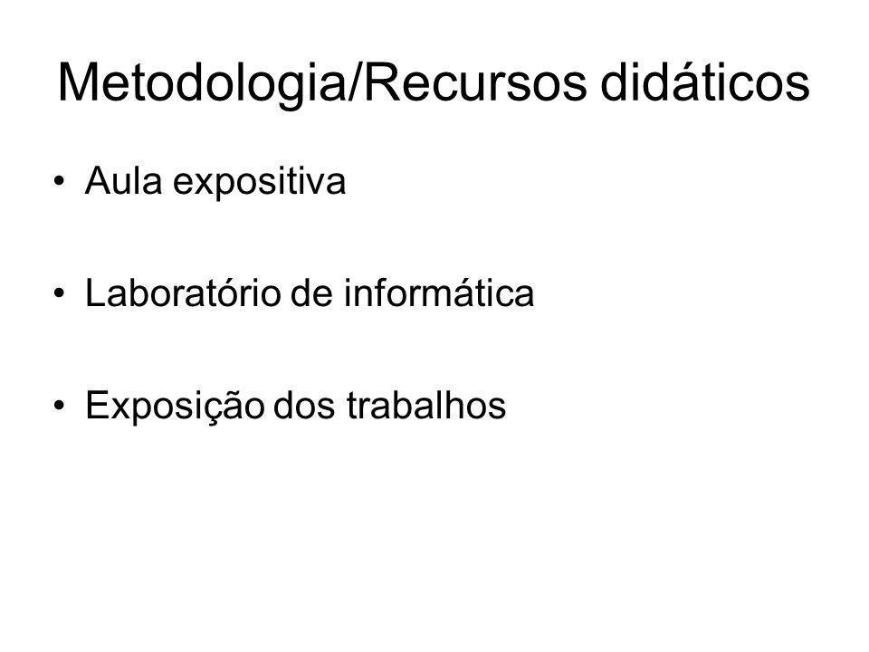 Metodologia/Recursos didáticos Aula expositiva Laboratório de informática Exposição dos trabalhos