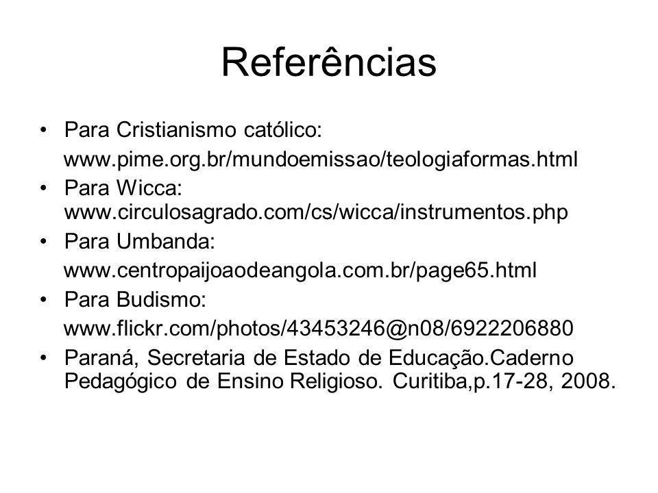 Referências Para Cristianismo católico: www.pime.org.br/mundoemissao/teologiaformas.html Para Wicca: www.circulosagrado.com/cs/wicca/instrumentos.php Para Umbanda: www.centropaijoaodeangola.com.br/page65.html Para Budismo: www.flickr.com/photos/43453246@n08/6922206880 Paraná, Secretaria de Estado de Educação.Caderno Pedagógico de Ensino Religioso.