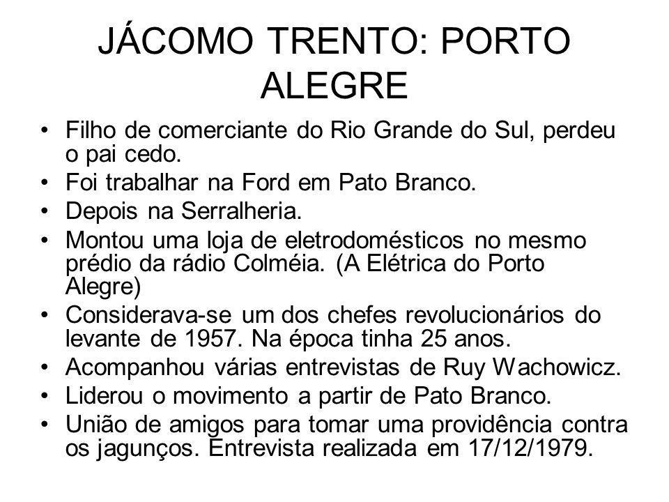 JÁCOMO TRENTO: PORTO ALEGRE Filho de comerciante do Rio Grande do Sul, perdeu o pai cedo. Foi trabalhar na Ford em Pato Branco. Depois na Serralheria.