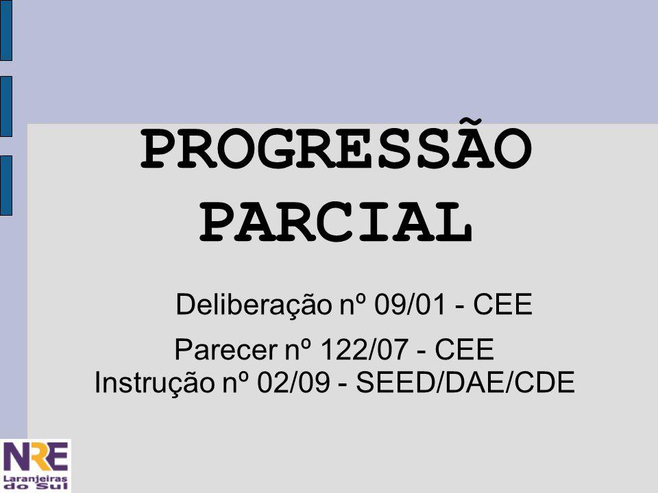 PROGRESSÃO PARCIAL Deliberação nº 09/01 - CEE Parecer nº 122/07 - CEE Instrução nº 02/09 - SEED/DAE/CDE