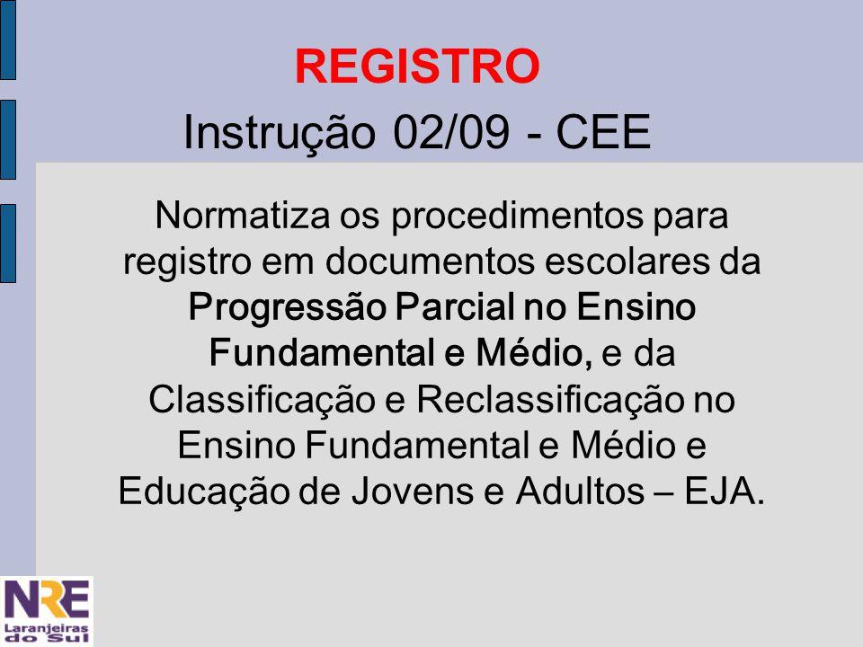 REGISTRO Instrução 02/09 - CEE Normatiza os procedimentos para registro em documentos escolares da Progressão Parcial no Ensino Fundamental e Médio, e da Classificação e Reclassificação no Ensino Fundamental e Médio e Educação de Jovens e Adultos – EJA.