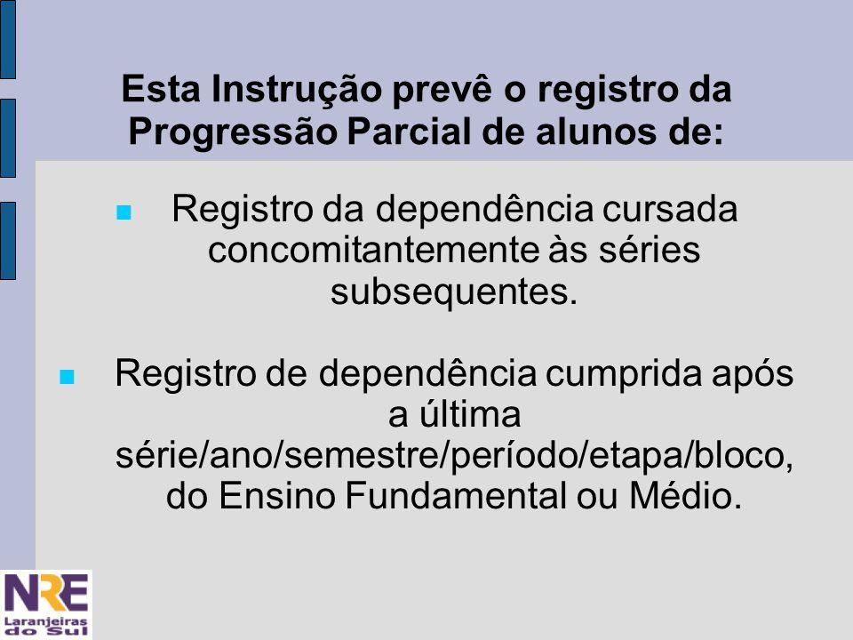 Esta Instrução prevê o registro da Progressão Parcial de alunos de: Registro da dependência cursada concomitantemente às séries subsequentes.
