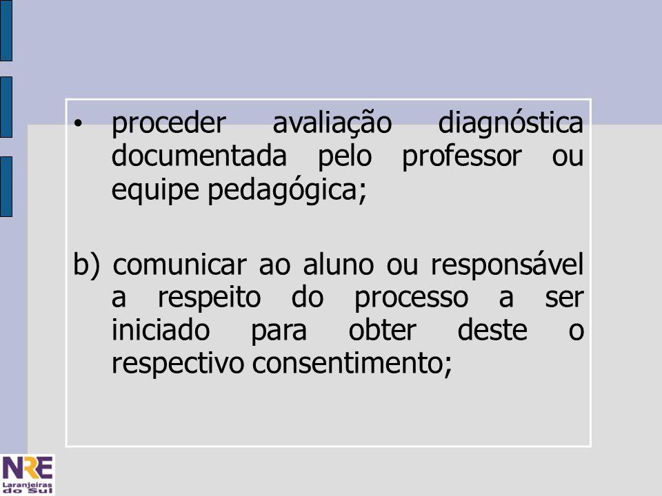 proceder avaliação diagnóstica documentada pelo professor ou equipe pedagógica; b) comunicar ao aluno ou responsável a respeito do processo a ser iniciado para obter deste o respectivo consentimento;