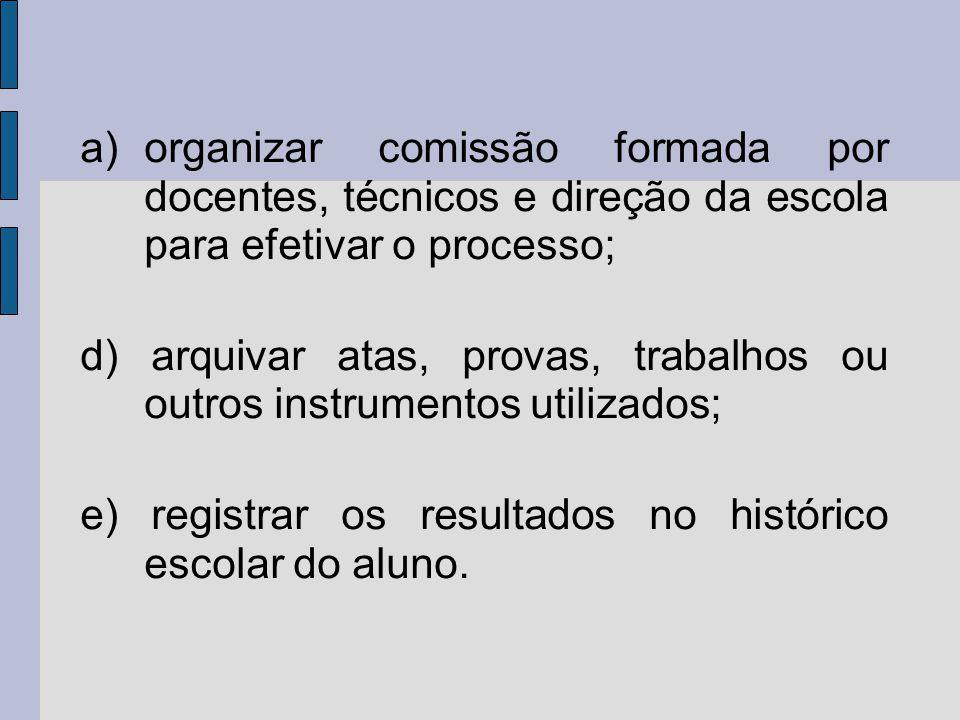 a)organizar comissão formada por docentes, técnicos e direção da escola para efetivar o processo; d) arquivar atas, provas, trabalhos ou outros instrumentos utilizados; e) registrar os resultados no histórico escolar do aluno.