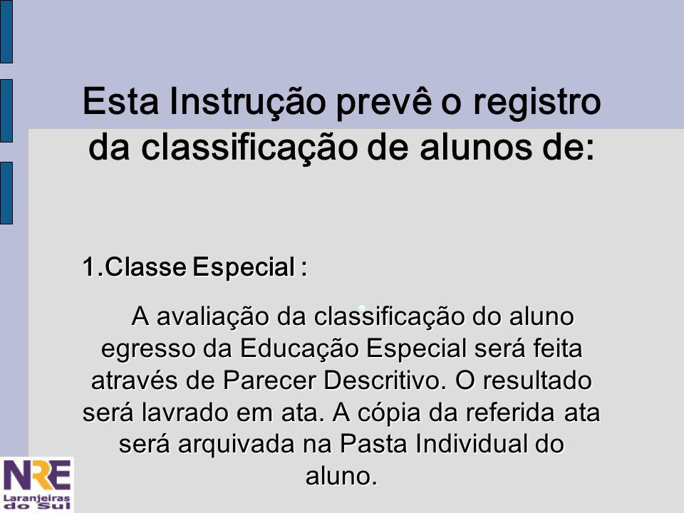 Esta Instrução prevê o registro da classificação de alunos de: 1.Classe Especial : A avaliação da classificação do aluno egresso da Educação Especial será feita através de Parecer Descritivo.