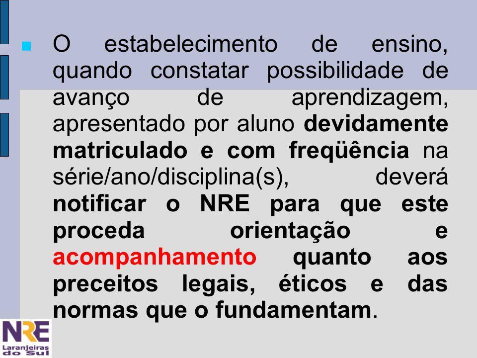 O estabelecimento de ensino, quando constatar possibilidade de avanço de aprendizagem, apresentado por aluno devidamente matriculado e com freqüência na série/ano/disciplina(s), deverá notificar o NRE para que este proceda orientação e acompanhamento quanto aos preceitos legais, éticos e das normas que o fundamentam.