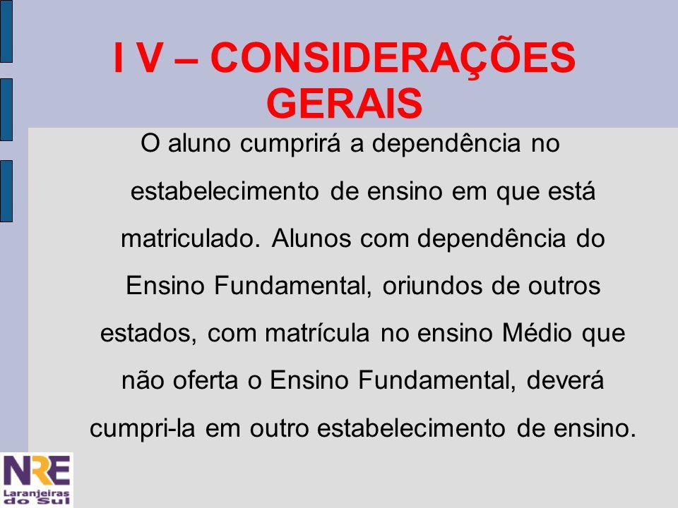 I V – CONSIDERAÇÕES GERAIS O aluno cumprirá a dependência no estabelecimento de ensino em que está matriculado.