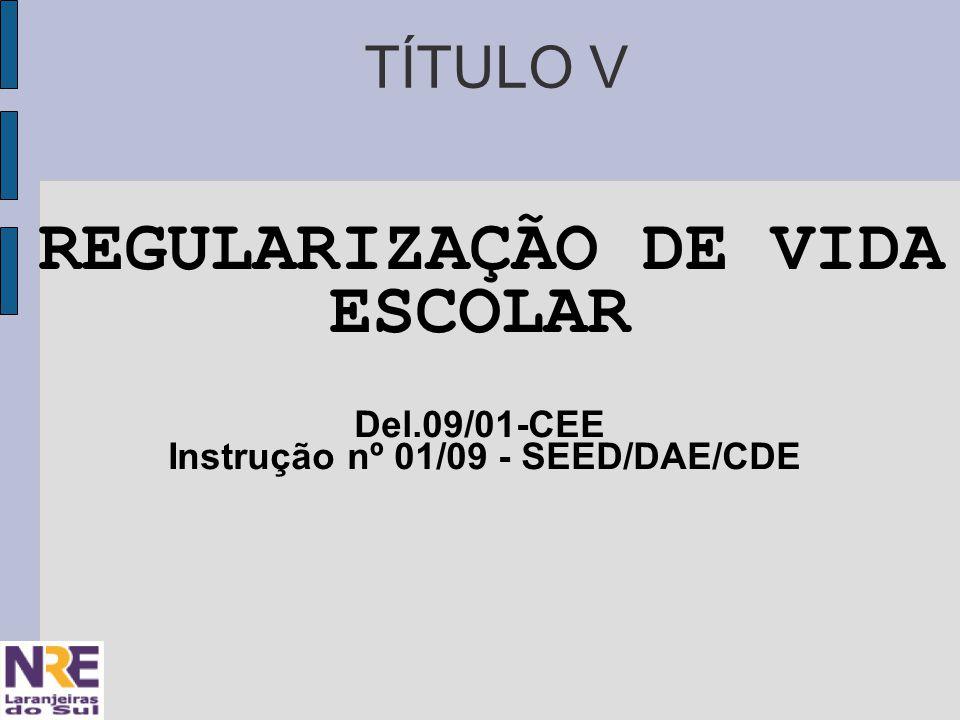 TÍTULO V REGULARIZAÇÃO DE VIDA ESCOLAR Del.09/01-CEE Instrução nº 01/09 - SEED/DAE/CDE