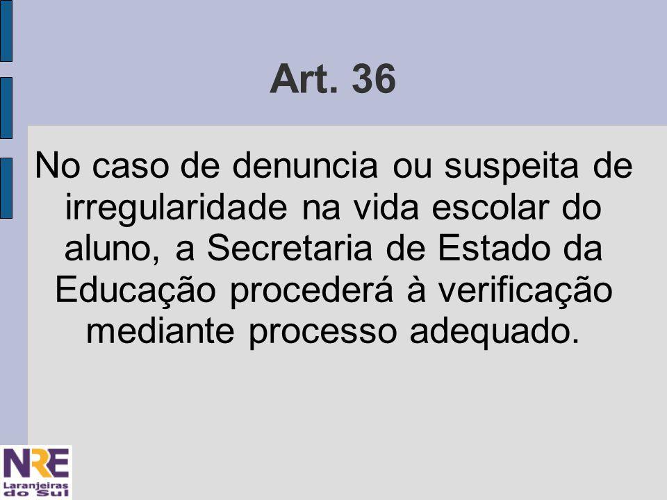 Art. 36 No caso de denuncia ou suspeita de irregularidade na vida escolar do aluno, a Secretaria de Estado da Educação procederá à verificação mediant