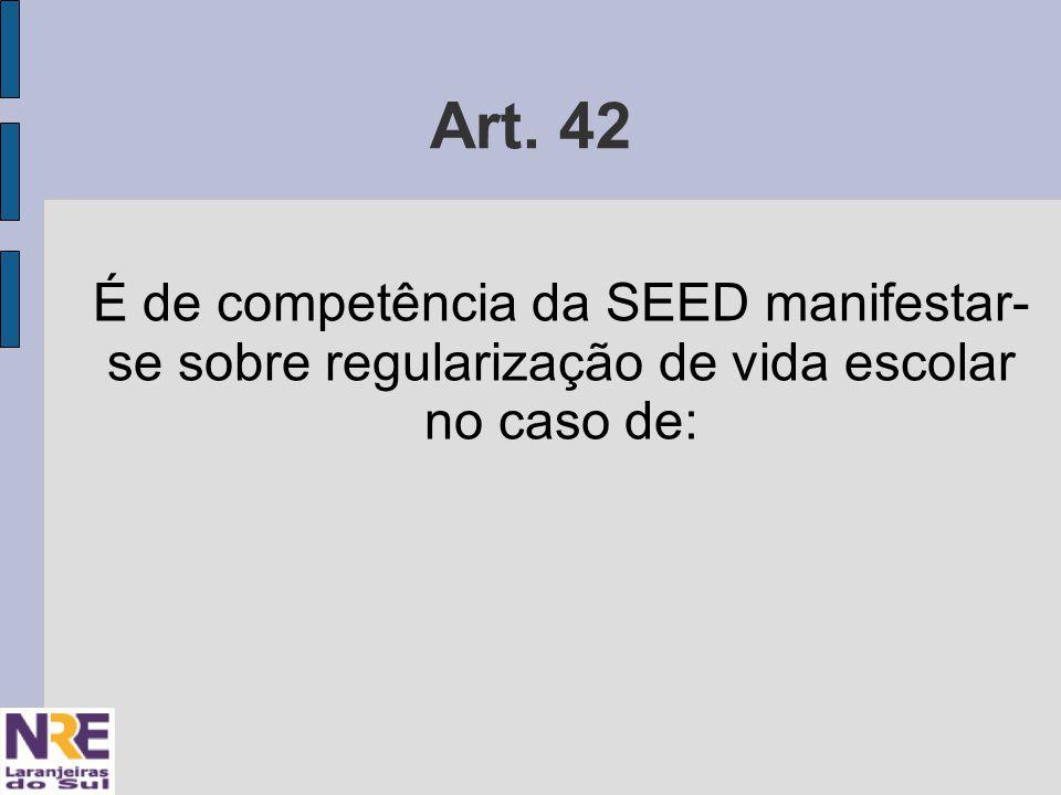 Art. 42 É de competência da SEED manifestar- se sobre regularização de vida escolar no caso de: