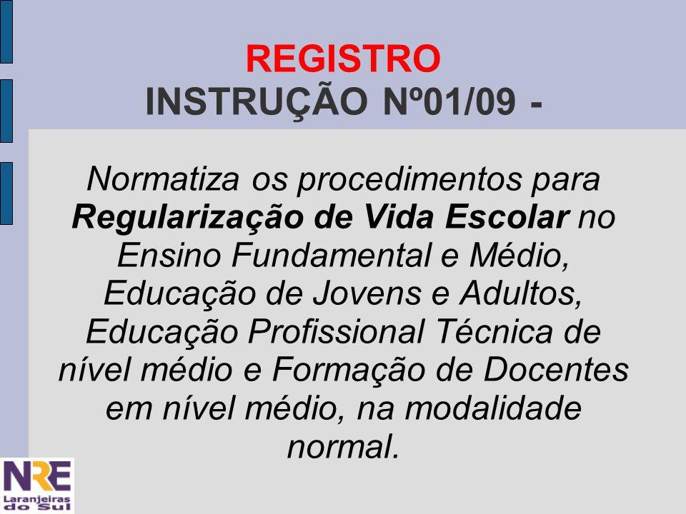 REGISTRO INSTRUÇÃO Nº01/09 - Normatiza os procedimentos para Regularização de Vida Escolar no Ensino Fundamental e Médio, Educação de Jovens e Adultos, Educação Profissional Técnica de nível médio e Formação de Docentes em nível médio, na modalidade normal.