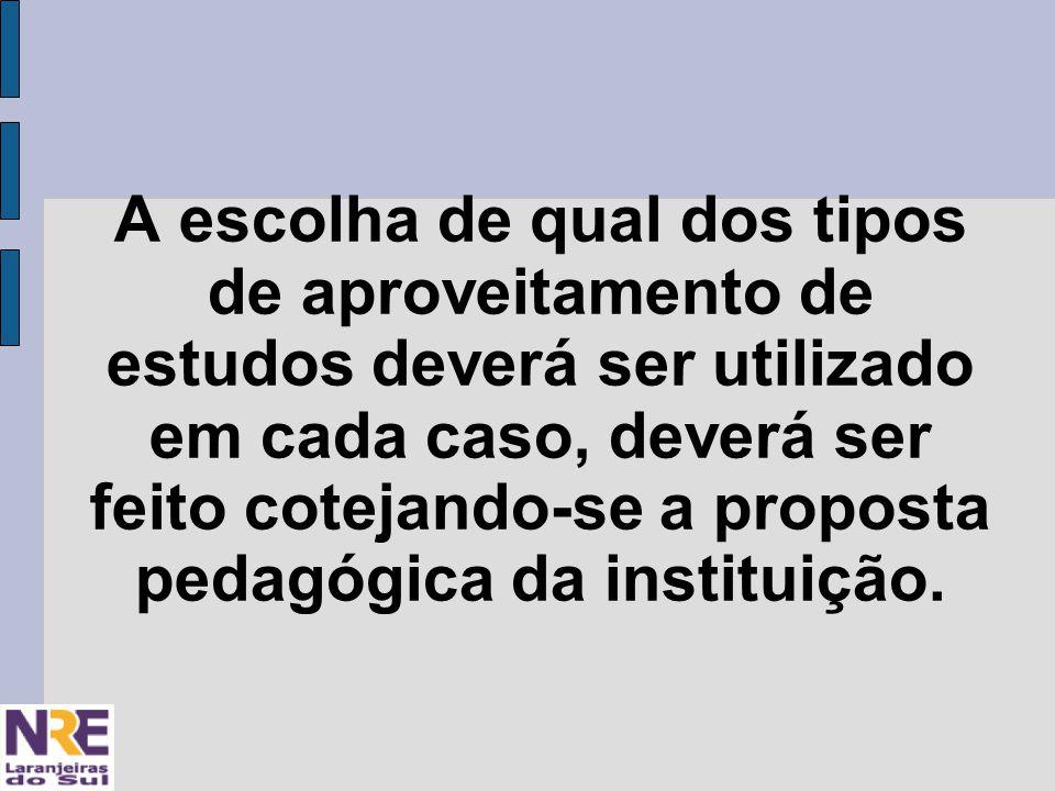 A escolha de qual dos tipos de aproveitamento de estudos deverá ser utilizado em cada caso, deverá ser feito cotejando-se a proposta pedagógica da instituição.