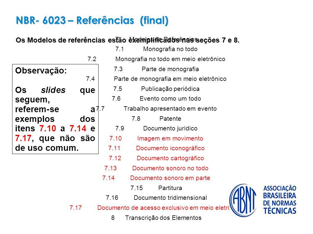 7Modelos de Referências 7.1 Monografia no todo 7.2 Monografia no todo em meio eletrônico 7.3Parte de monografia 7.4Parte de monografia em meio eletrônico 7.5Publicação periódica 7.6Evento como um todo 7.7Trabalho apresentado em evento 7.8Patente 7.9Documento jurídico 7.10Imagem em movimento 7.11Documento iconográfico 7.12Documento cartográfico 7.13Documento sonoro no todo 7.14Documento sonoro em parte 7.15Partitura 7.16Documento tridimensional 7.17Documento de acesso exclusivo em meio eletrônico 8Transcrição dos Elementos NBR- 6023 – Referências (final) Os Modelos de referências estão exemplificados nas seções 7 e 8.
