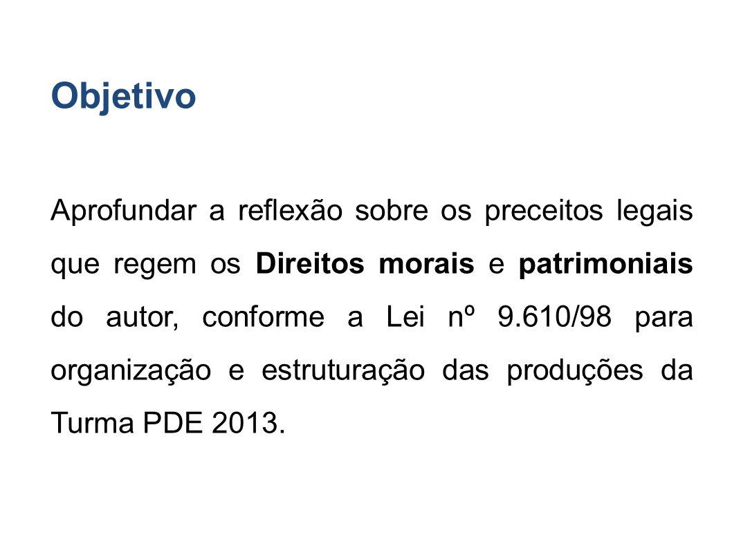 Objetivo Aprofundar a reflexão sobre os preceitos legais que regem os Direitos morais e patrimoniais do autor, conforme a Lei nº 9.610/98 para organização e estruturação das produções da Turma PDE 2013.