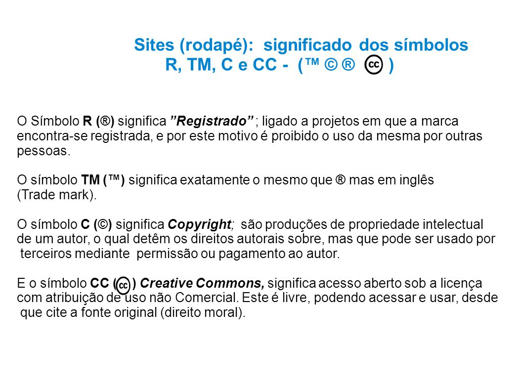 Sites (rodapé): significado dos símbolos R, TM, C e CC - ( © ® ) O Símbolo R (®) significa Registrado ; ligado a projetos em que a marca encontra-se registrada, e por este motivo é proibido o uso da mesma por outras pessoas.