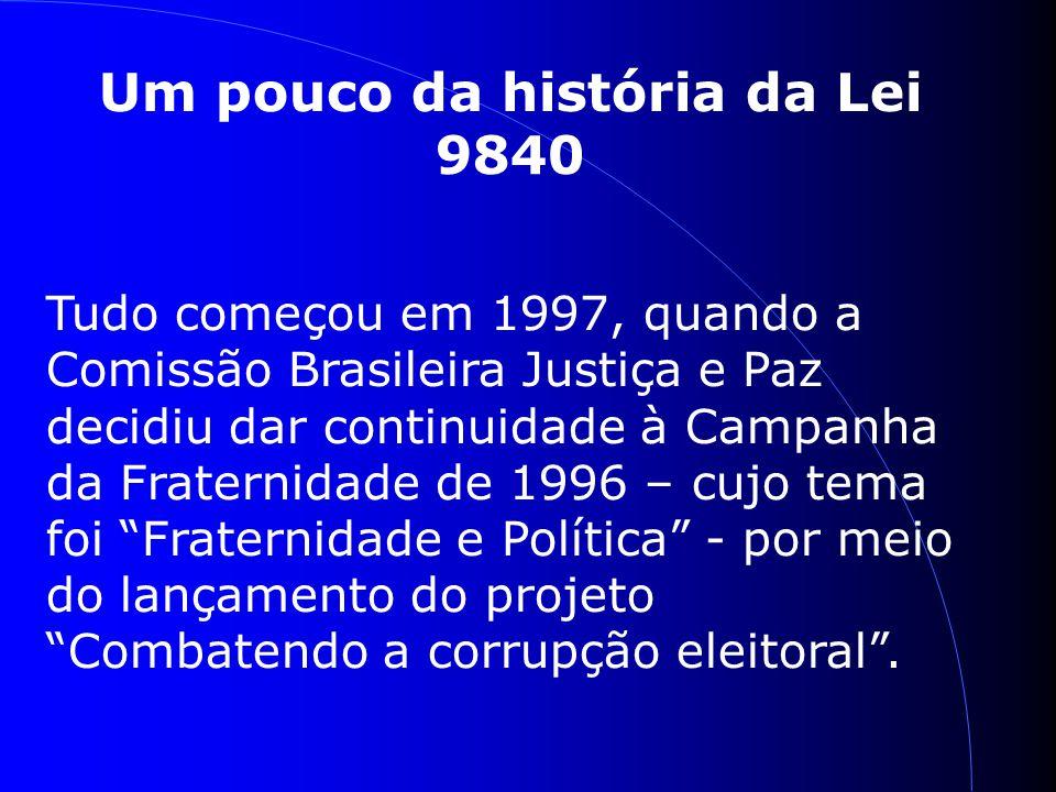 Um pouco da história da Lei 9840 Tudo começou em 1997, quando a Comissão Brasileira Justiça e Paz decidiu dar continuidade à Campanha da Fraternidade de 1996 – cujo tema foi Fraternidade e Política - por meio do lançamento do projeto Combatendo a corrupção eleitoral.