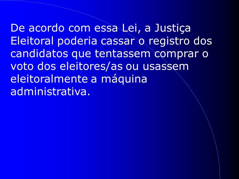De acordo com essa Lei, a Justiça Eleitoral poderia cassar o registro dos candidatos que tentassem comprar o voto dos eleitores/as ou usassem eleitoralmente a máquina administrativa.