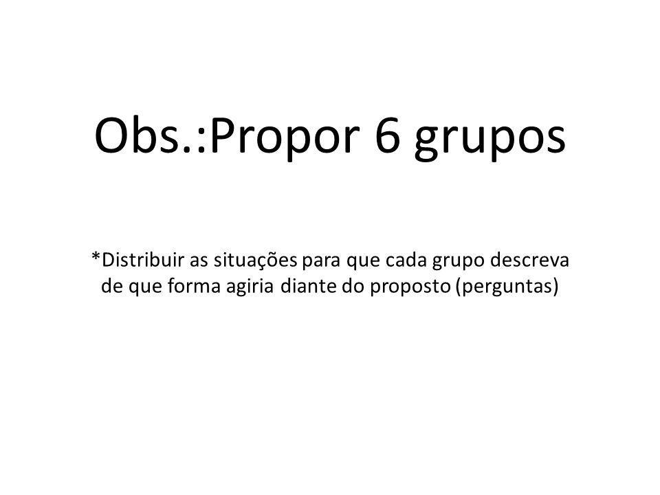 Obs.:Propor 6 grupos *Distribuir as situações para que cada grupo descreva de que forma agiria diante do proposto (perguntas)