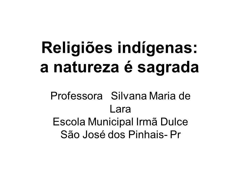 Religiões indígenas: a natureza é sagrada Professora Silvana Maria de Lara Escola Municipal Irmã Dulce São José dos Pinhais- Pr