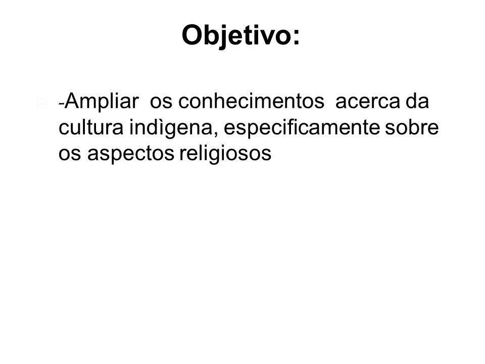 Objetivo: - Ampliar os conhecimentos acerca da cultura indìgena, especificamente sobre os aspectos religiosos