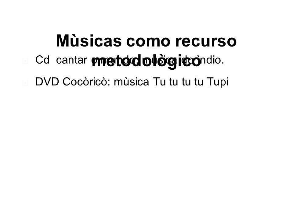 Mùsicas como recurso metodològico Cd cantar o mundo, mùsica do ìndio. DVD Cocòricò: mùsica Tu tu tu tu Tupi