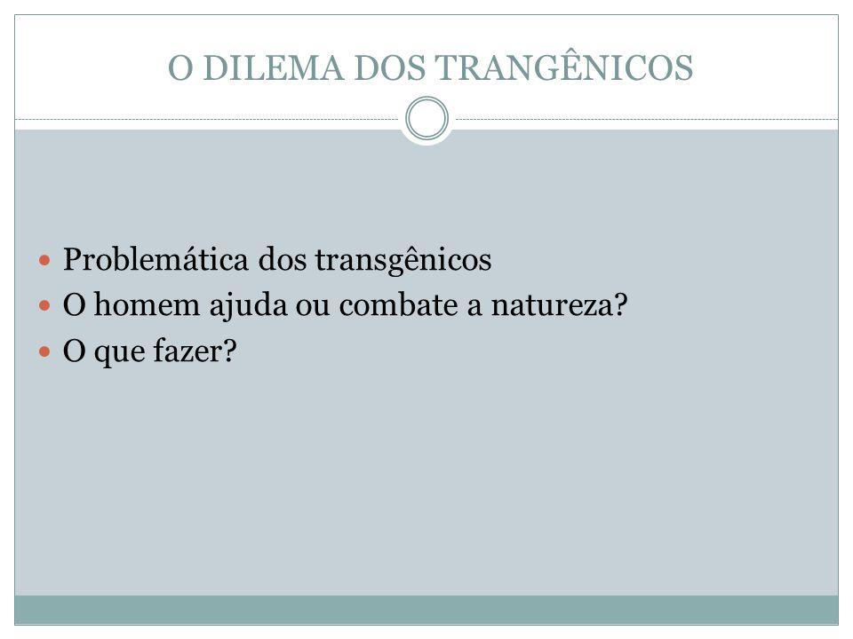 O DILEMA DOS TRANGÊNICOS Problemática dos transgênicos O homem ajuda ou combate a natureza? O que fazer?