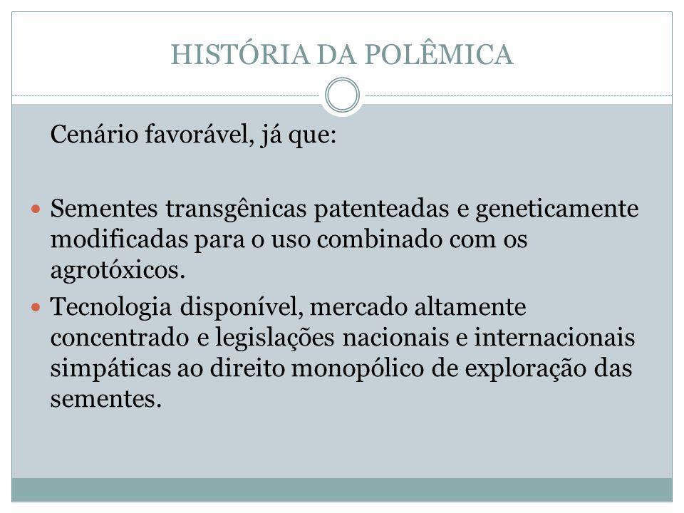 HISTÓRIA DA POLÊMICA Cenário favorável, já que: Sementes transgênicas patenteadas e geneticamente modificadas para o uso combinado com os agrotóxicos.