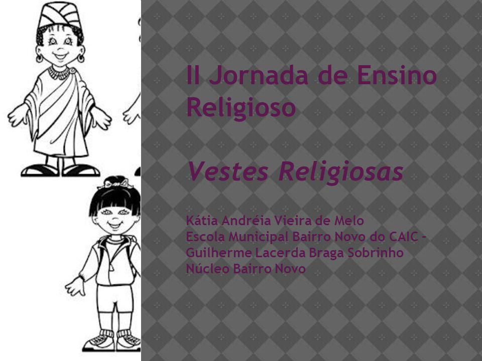 II Jornada de Ensino Religioso Vestes Religiosas Kátia Andréia Vieira de Melo Escola Municipal Bairro Novo do CAIC – Guilherme Lacerda Braga Sobrinho
