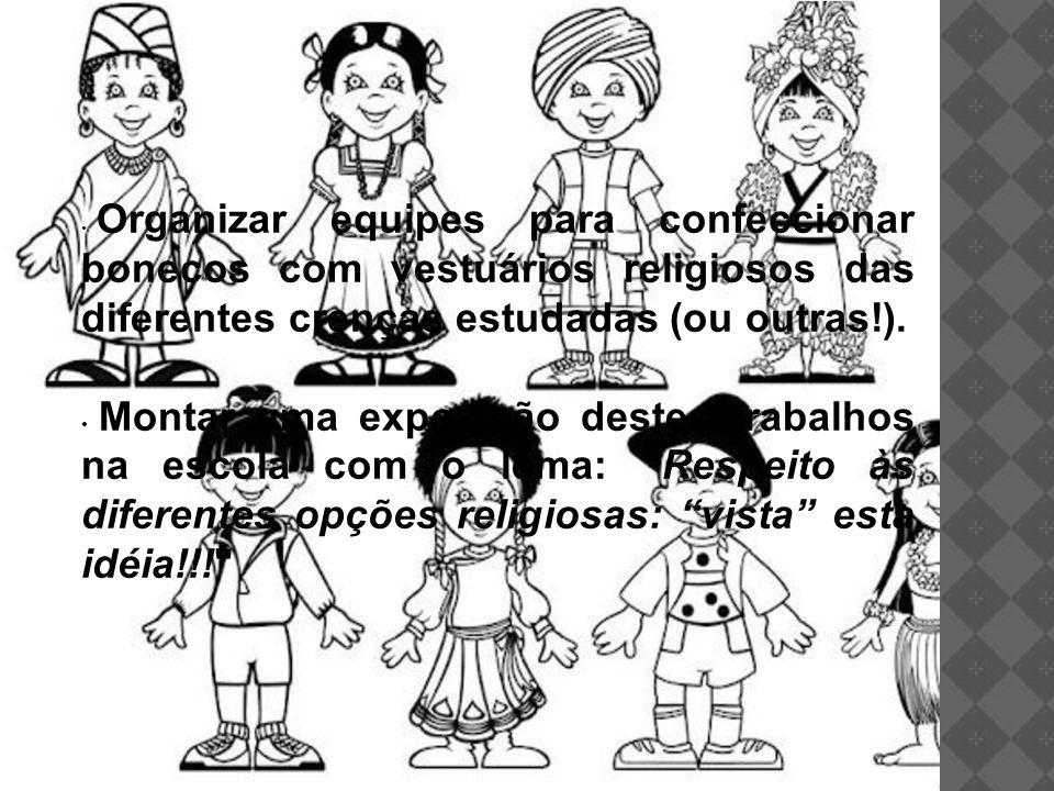 Organizar equipes para confeccionar bonecos com vestuários religiosos das diferentes crenças estudadas (ou outras!). Montar uma exposição destes traba