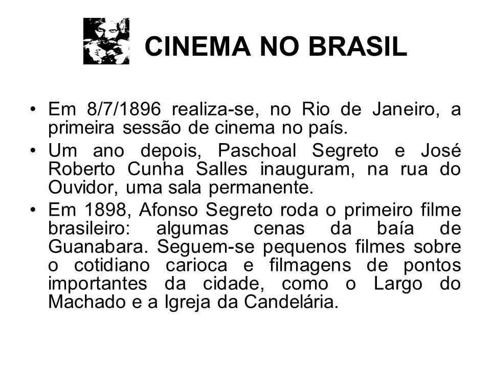 CINEMA NO BRASIL Em 8/7/1896 realiza-se, no Rio de Janeiro, a primeira sessão de cinema no país. Um ano depois, Paschoal Segreto e José Roberto Cunha