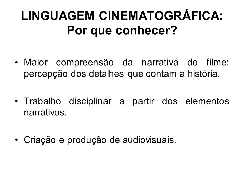 LINGUAGEM CINEMATOGRÁFICA: Por que conhecer? Maior compreensão da narrativa do filme: percepção dos detalhes que contam a história. Trabalho disciplin