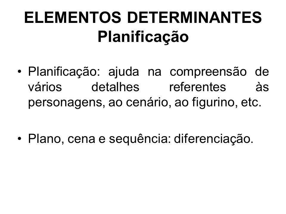 ELEMENTOS DETERMINANTES Planificação Planificação: ajuda na compreensão de vários detalhes referentes às personagens, ao cenário, ao figurino, etc. Pl