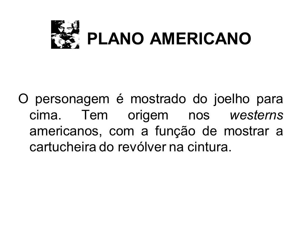 PLANO AMERICANO O personagem é mostrado do joelho para cima.