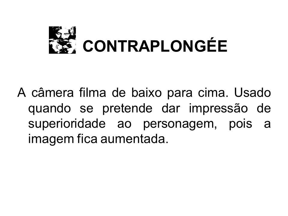 CONTRAPLONGÉE A câmera filma de baixo para cima. Usado quando se pretende dar impressão de superioridade ao personagem, pois a imagem fica aumentada.